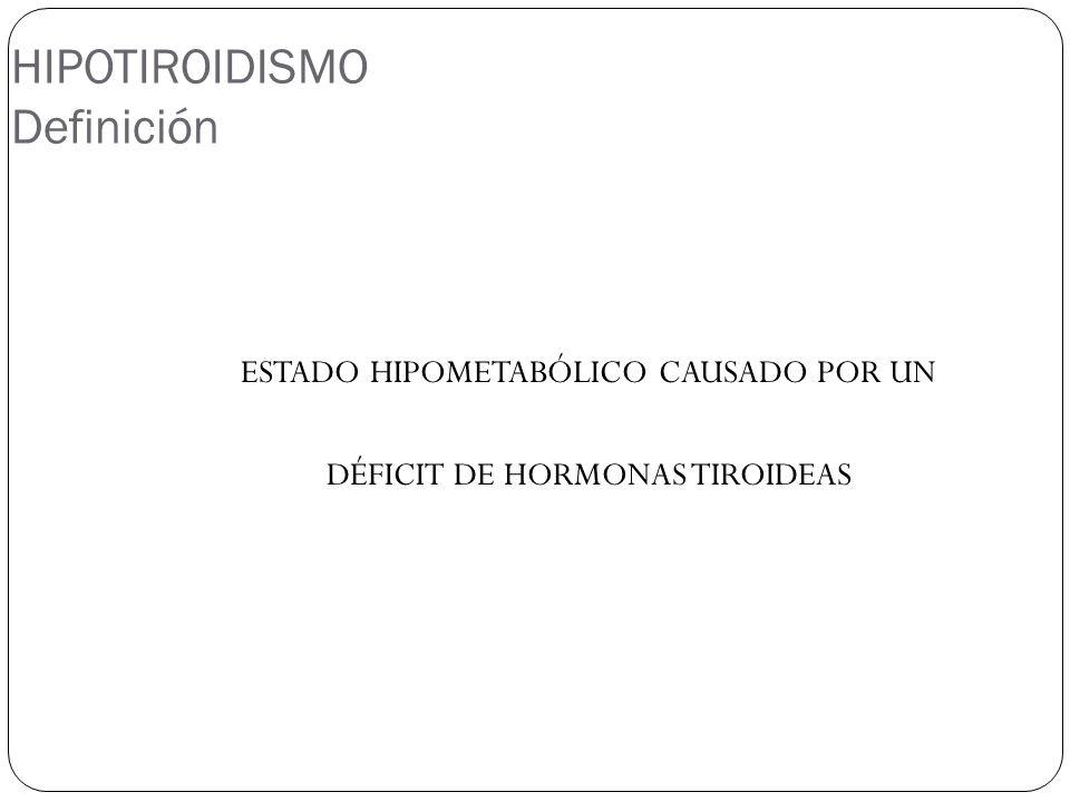 HIPOTIROIDISMO Definición ESTADO HIPOMETABÓLICO CAUSADO POR UN DÉFICIT DE HORMONAS TIROIDEAS