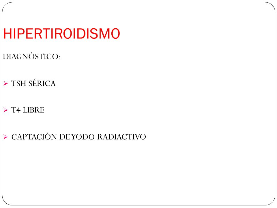 HIPERTIROIDISMO DIAGNÓSTICO: TSH SÉRICA T4 LIBRE CAPTACIÓN DE YODO RADIACTIVO