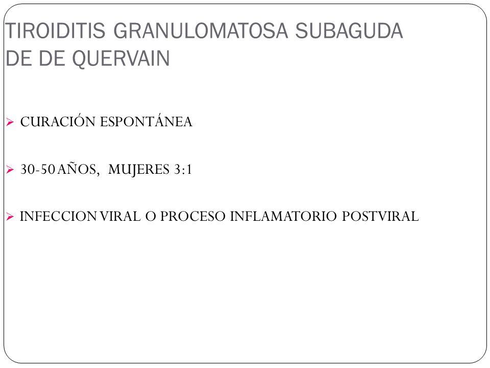TIROIDITIS GRANULOMATOSA SUBAGUDA DE DE QUERVAIN CURACIÓN ESPONTÁNEA 30-50 AÑOS, MUJERES 3:1 INFECCION VIRAL O PROCESO INFLAMATORIO POSTVIRAL