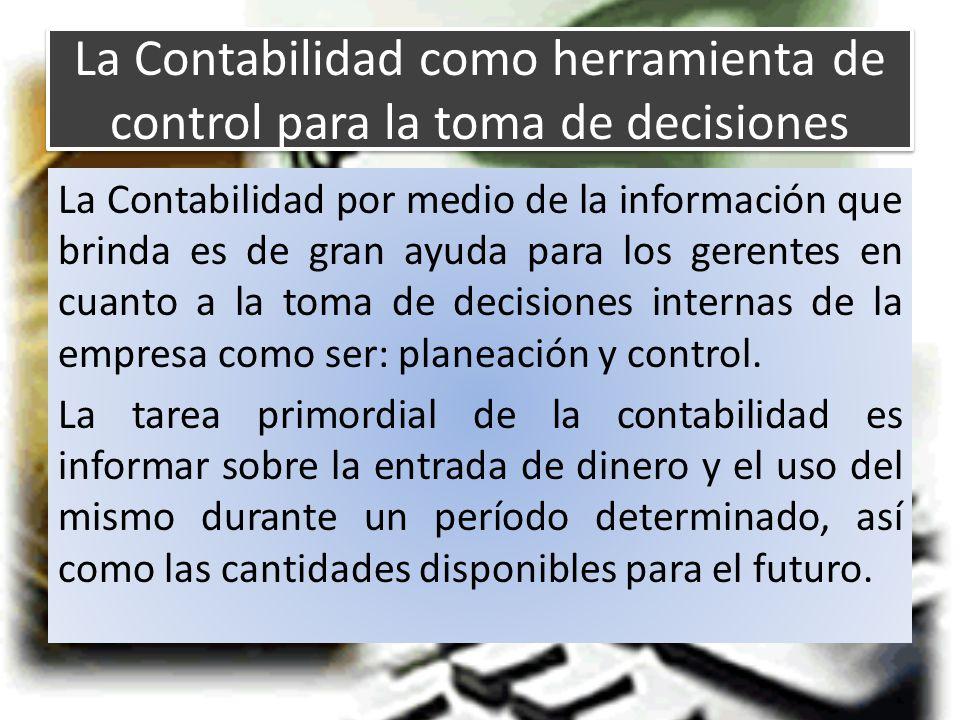 La Contabilidad como herramienta de control para la toma de decisiones La Contabilidad por medio de la información que brinda es de gran ayuda para los gerentes en cuanto a la toma de decisiones internas de la empresa como ser: planeación y control.