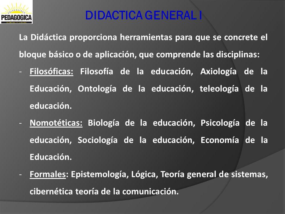 DIDACTICA GENERAL I La Didáctica proporciona herramientas para que se concrete el bloque básico o de aplicación, que comprende las disciplinas: -Filos