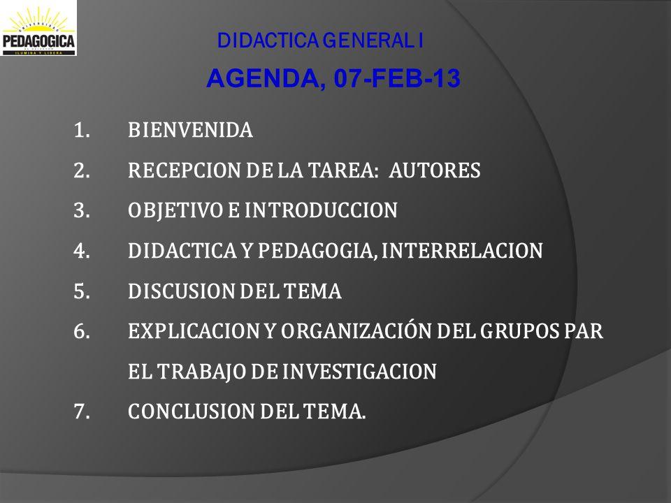 DIDACTICA GENERAL I AGENDA, 07-FEB-13 1.BIENVENIDA 2.RECEPCION DE LA TAREA: AUTORES 3.OBJETIVO E INTRODUCCION 4.DIDACTICA Y PEDAGOGIA, INTERRELACION 5