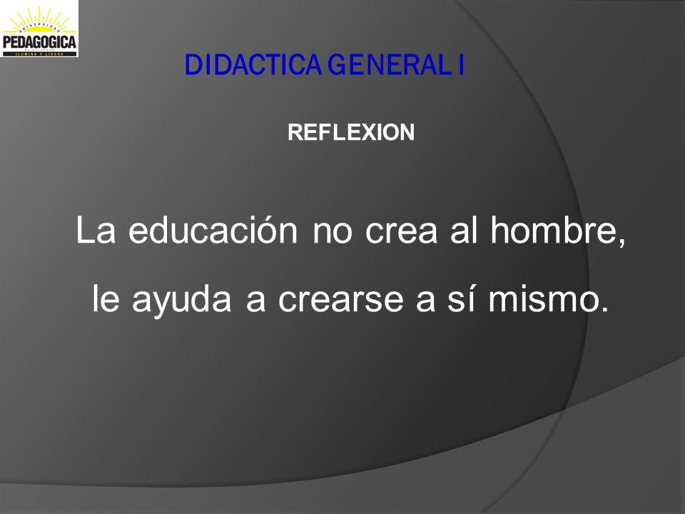DIDACTICA GENERAL I REFLEXION La educación no crea al hombre, le ayuda a crearse a sí mismo.