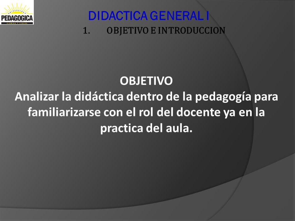 DIDACTICA GENERAL I 1.OBJETIVO E INTRODUCCION OBJETIVO Analizar la didáctica dentro de la pedagogía para familiarizarse con el rol del docente ya en l