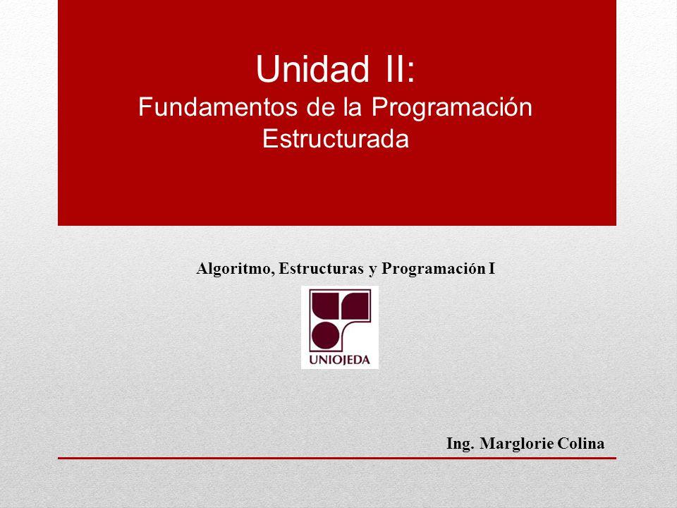 Unidad II: Fundamentos de la Programación Estructurada Algoritmo, Estructuras y Programación I Ing. Marglorie Colina