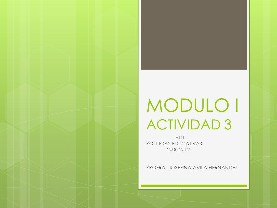 MODULO I ACTIVIDAD 3 HDT POLITICAS EDUCATIVAS 2008-2012 PROFRA. JOSEFINA AVILA HERNANDEZ