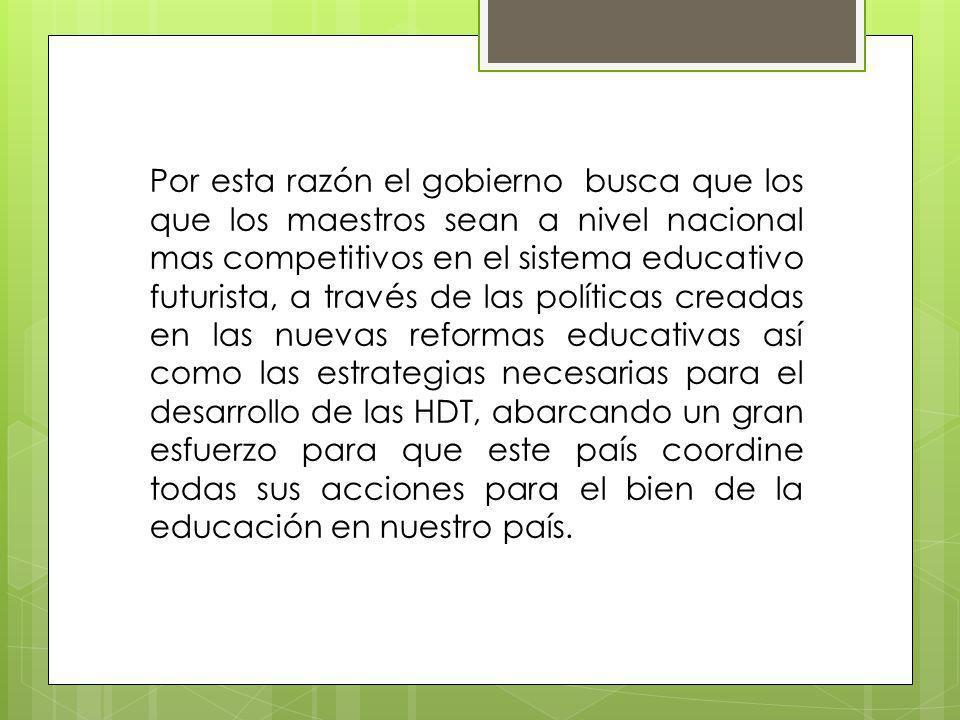 Por esta razón el gobierno busca que los que los maestros sean a nivel nacional mas competitivos en el sistema educativo futurista, a través de las po
