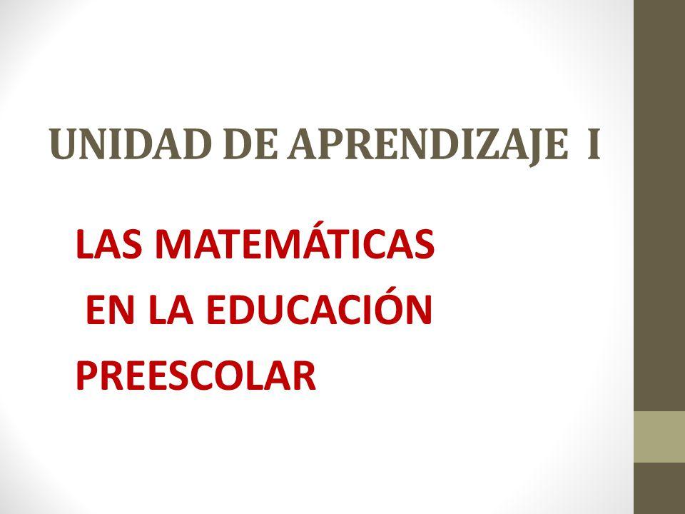 UNIDAD DE APRENDIZAJE I LAS MATEMÁTICAS EN LA EDUCACIÓN PREESCOLAR