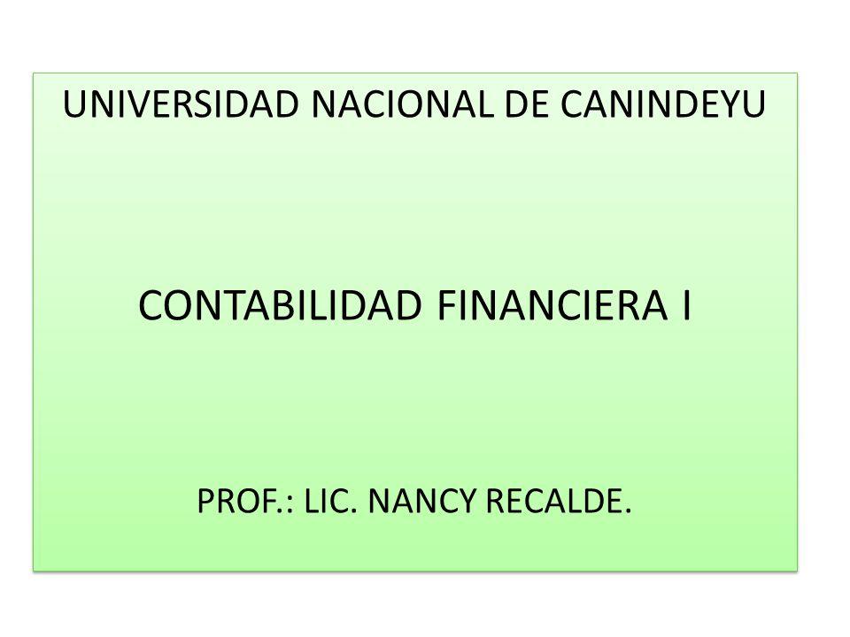 UNIVERSIDAD NACIONAL DE CANINDEYU CONTABILIDAD FINANCIERA I PROF.: LIC. NANCY RECALDE. UNIVERSIDAD NACIONAL DE CANINDEYU CONTABILIDAD FINANCIERA I PRO