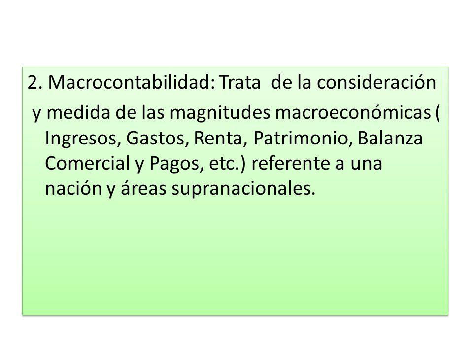 2. Macrocontabilidad: Trata de la consideración y medida de las magnitudes macroeconómicas ( Ingresos, Gastos, Renta, Patrimonio, Balanza Comercial y