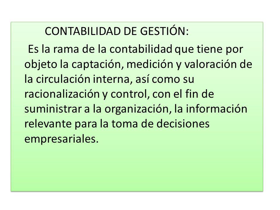 CONTABILIDAD DE GESTIÓN: Es la rama de la contabilidad que tiene por objeto la captación, medición y valoración de la circulación interna, así como su