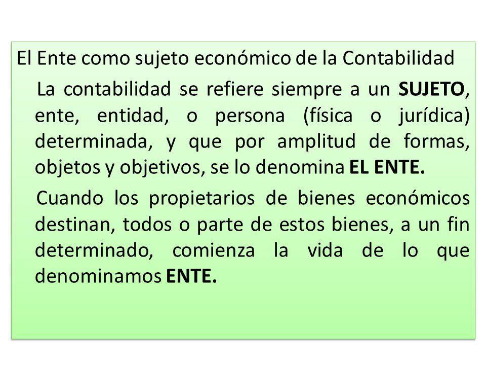 El Ente como sujeto económico de la Contabilidad La contabilidad se refiere siempre a un SUJETO, ente, entidad, o persona (física o jurídica) determin