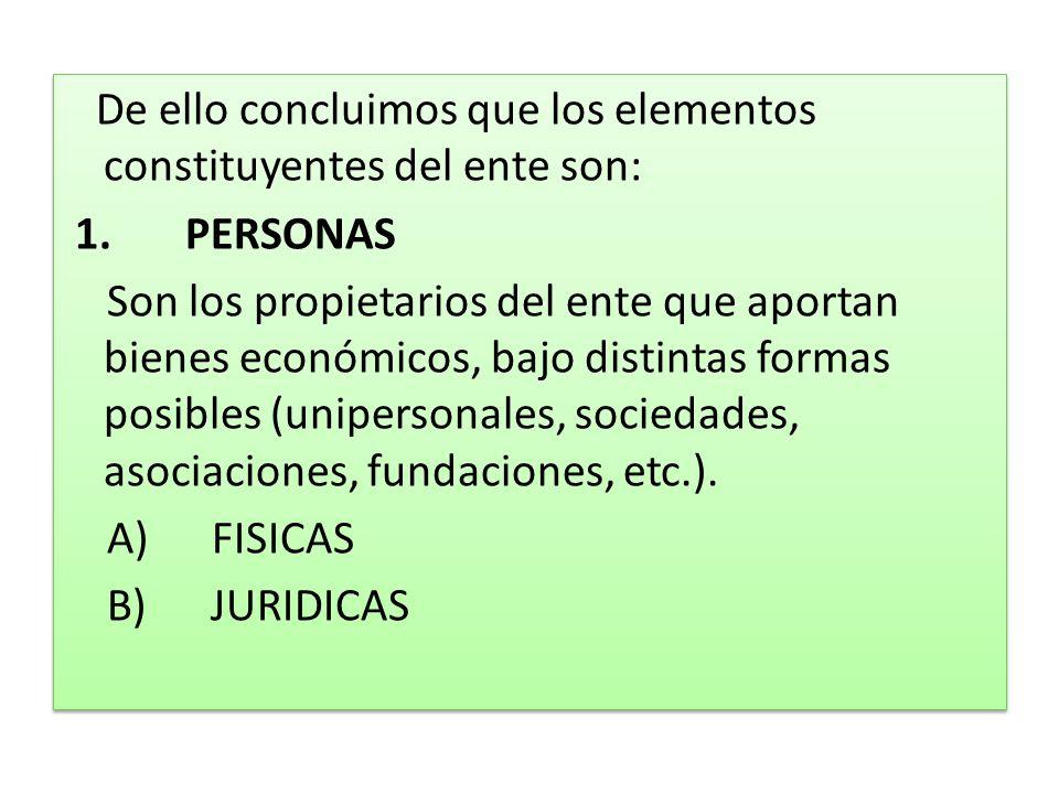 De ello concluimos que los elementos constituyentes del ente son: 1. PERSONAS Son los propietarios del ente que aportan bienes económicos, bajo distin