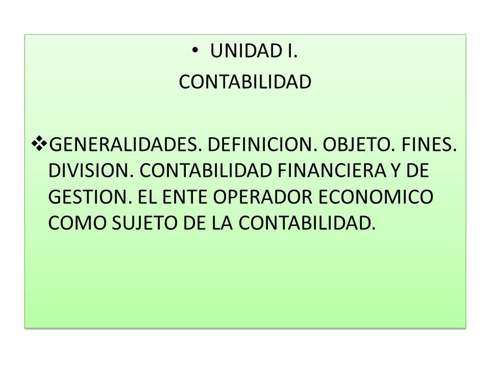 UNIDAD I. CONTABILIDAD GENERALIDADES. DEFINICION. OBJETO. FINES. DIVISION. CONTABILIDAD FINANCIERA Y DE GESTION. EL ENTE OPERADOR ECONOMICO COMO SUJET