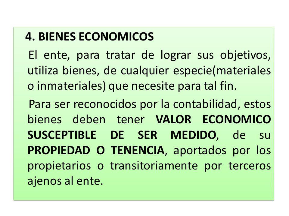 4. BIENES ECONOMICOS El ente, para tratar de lograr sus objetivos, utiliza bienes, de cualquier especie(materiales o inmateriales) que necesite para t