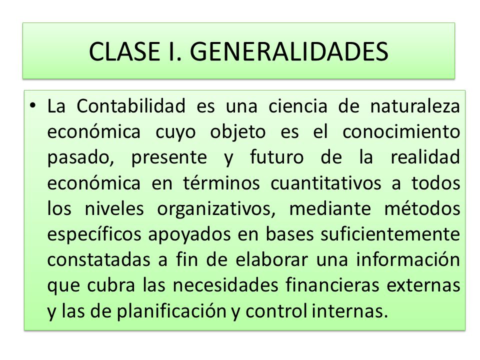 CLASE I. GENERALIDADES La Contabilidad es una ciencia de naturaleza económica cuyo objeto es el conocimiento pasado, presente y futuro de la realidad