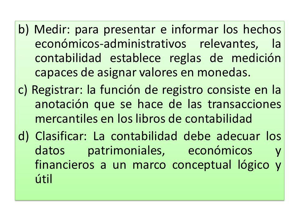 b) Medir: para presentar e informar los hechos económicos-administrativos relevantes, la contabilidad establece reglas de medición capaces de asignar