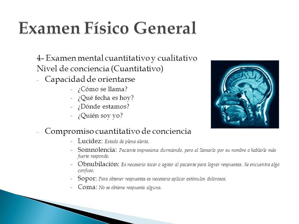 4- Examen mental cuantitativo y cualitativo Nivel de conciencia (Cuantitativo) - Capacidad de orientarse -¿Cómo se llama? -¿Qué fecha es hoy? -¿Dónde