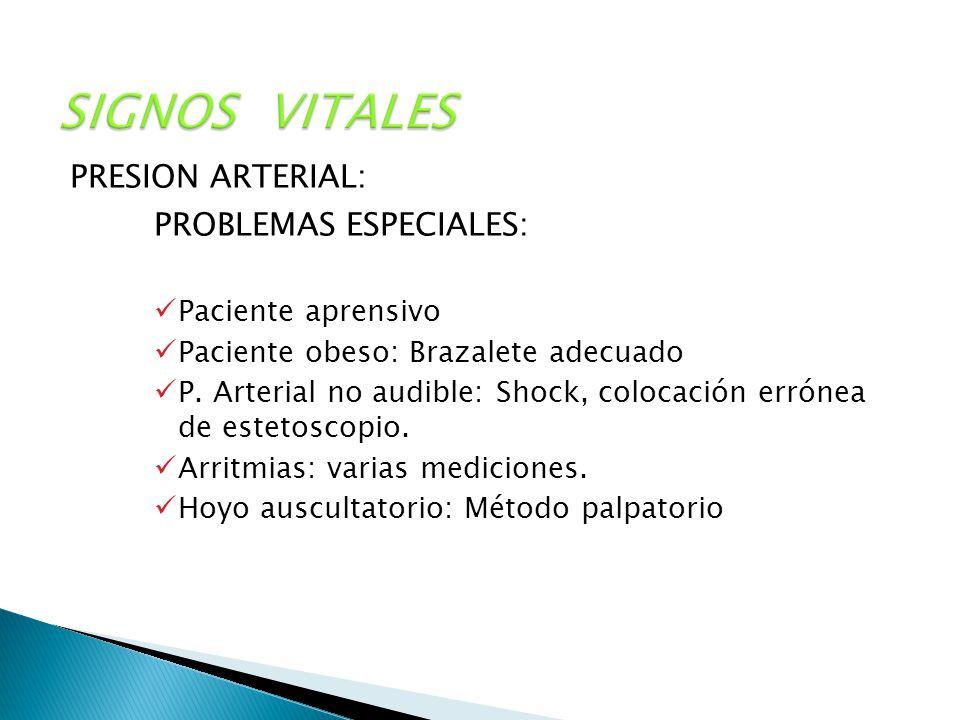 SIGNOS VITALES PRESION ARTERIAL: PROBLEMAS ESPECIALES: Paciente aprensivo Paciente obeso: Brazalete adecuado P. Arterial no audible: Shock, colocación