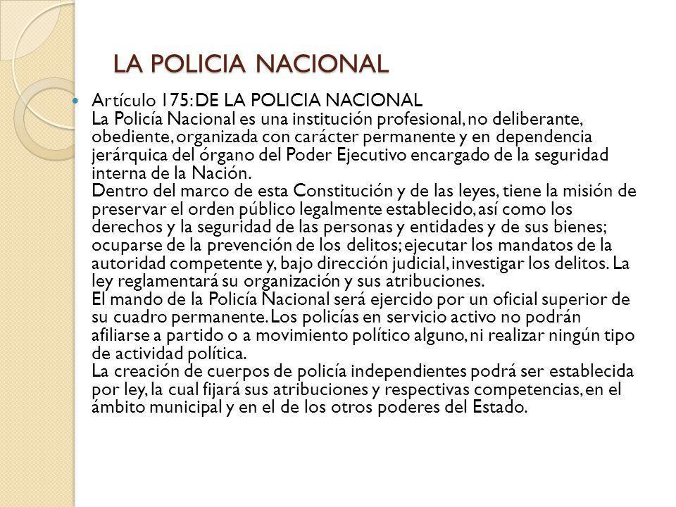 LA POLICIA NACIONAL Artículo 175: DE LA POLICIA NACIONAL La Policía Nacional es una institución profesional, no deliberante, obediente, organizada con