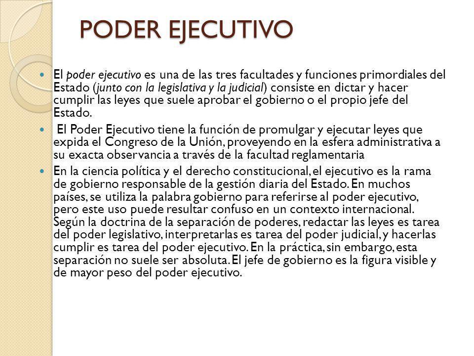 PODER EJECUTIVO El poder ejecutivo es una de las tres facultades y funciones primordiales del Estado (junto con la legislativa y la judicial) consiste