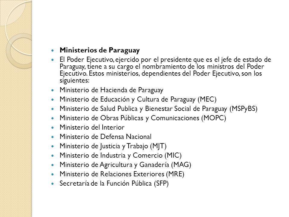 Ministerios de Paraguay El Poder Ejecutivo, ejercido por el presidente que es el jefe de estado de Paraguay, tiene a su cargo el nombramiento de los m