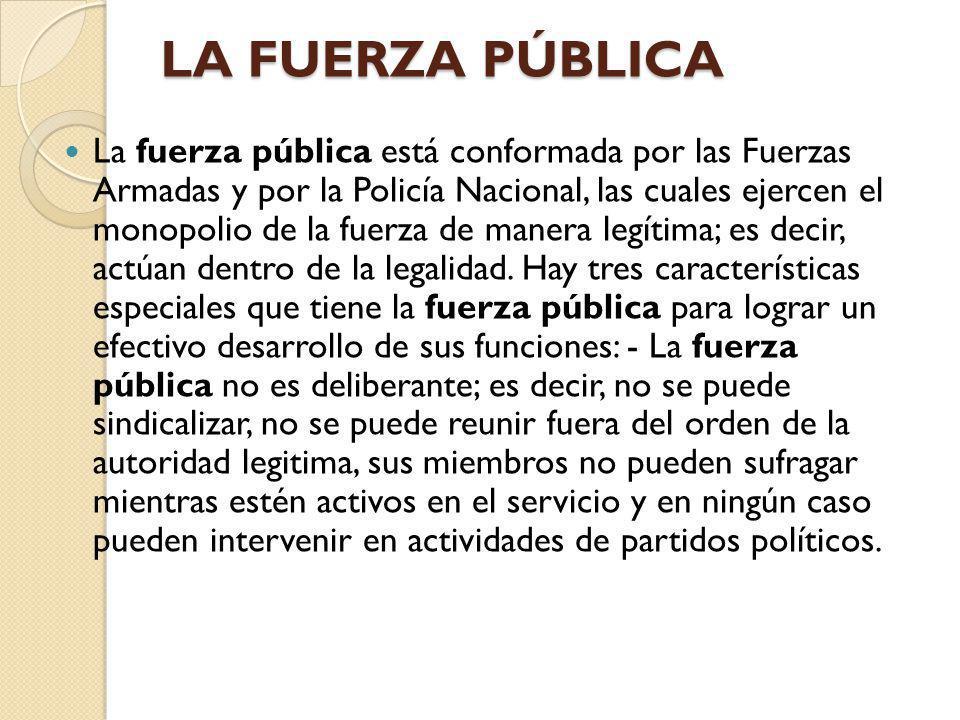 LA FUERZA PÚBLICA La fuerza pública está conformada por las Fuerzas Armadas y por la Policía Nacional, las cuales ejercen el monopolio de la fuerza de