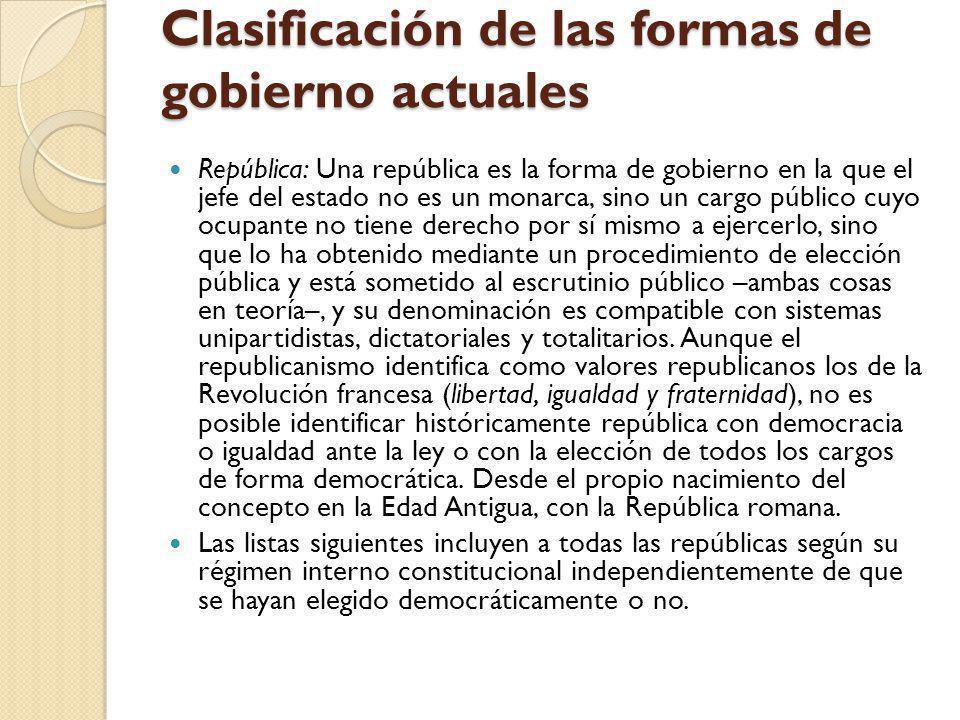 Clasificación de las formas de gobierno actuales República: Una república es la forma de gobierno en la que el jefe del estado no es un monarca, sino