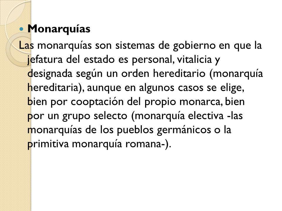 Monarquías Las monarquías son sistemas de gobierno en que la jefatura del estado es personal, vitalicia y designada según un orden hereditario (monarq