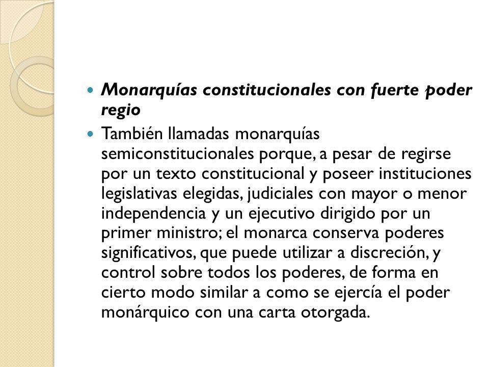 Monarquías constitucionales con fuerte poder regio También llamadas monarquías semiconstitucionales porque, a pesar de regirse por un texto constituci