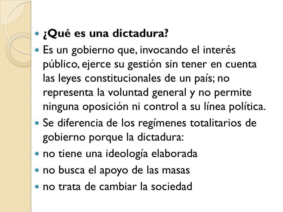 ¿Qué es una dictadura? Es un gobierno que, invocando el interés público, ejerce su gestión sin tener en cuenta las leyes constitucionales de un país;