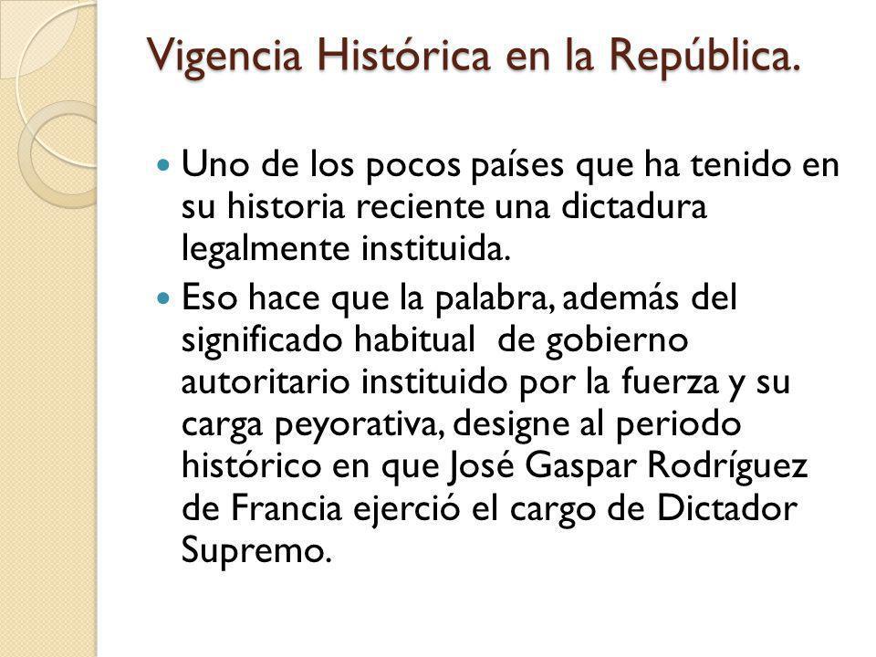 Vigencia Histórica en la República. Uno de los pocos países que ha tenido en su historia reciente una dictadura legalmente instituida. Eso hace que la