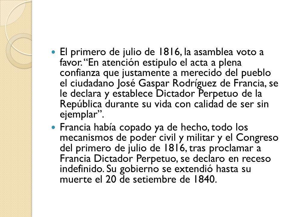 El primero de julio de 1816, la asamblea voto a favor. En atención estipulo el acta a plena confianza que justamente a merecido del pueblo el ciudadan