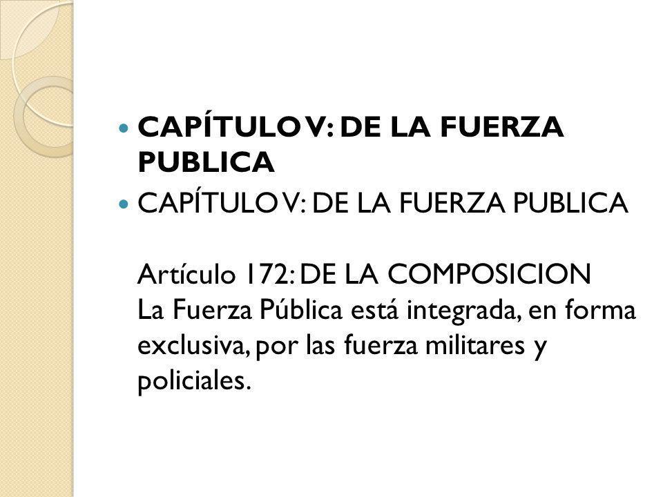 CAPÍTULO V: DE LA FUERZA PUBLICA CAPÍTULO V: DE LA FUERZA PUBLICA Artículo 172: DE LA COMPOSICION La Fuerza Pública está integrada, en forma exclusiva
