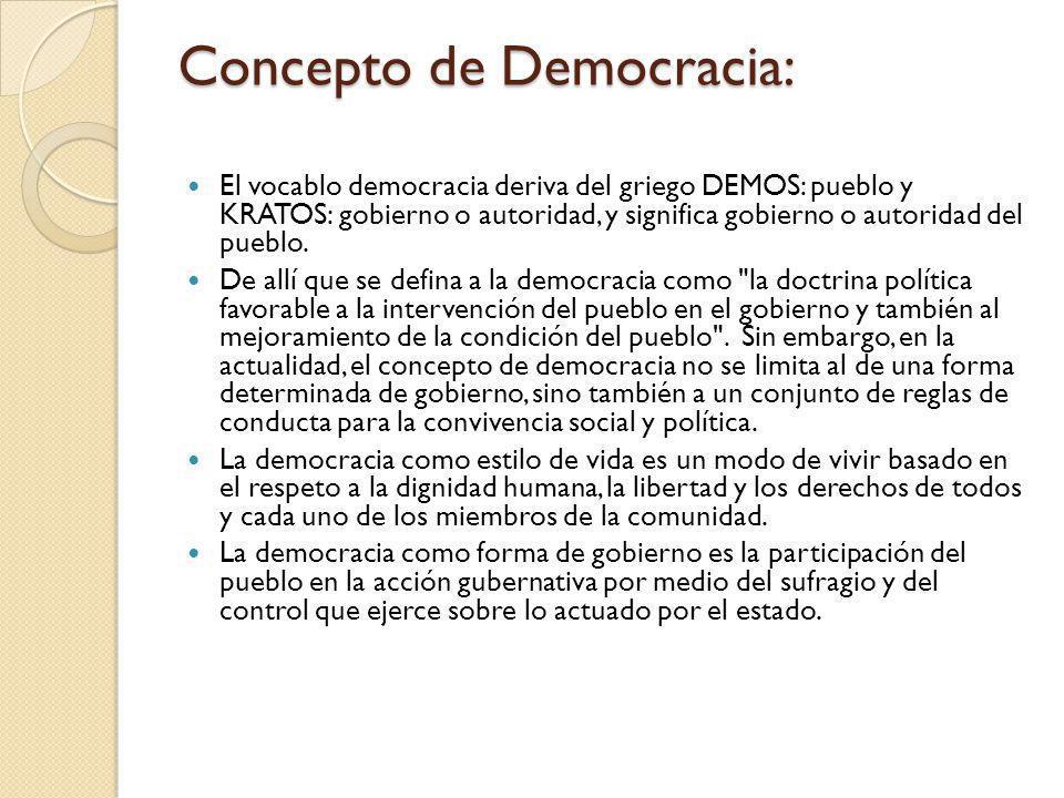 Concepto de Democracia: El vocablo democracia deriva del griego DEMOS: pueblo y KRATOS: gobierno o autoridad, y significa gobierno o autoridad del pue