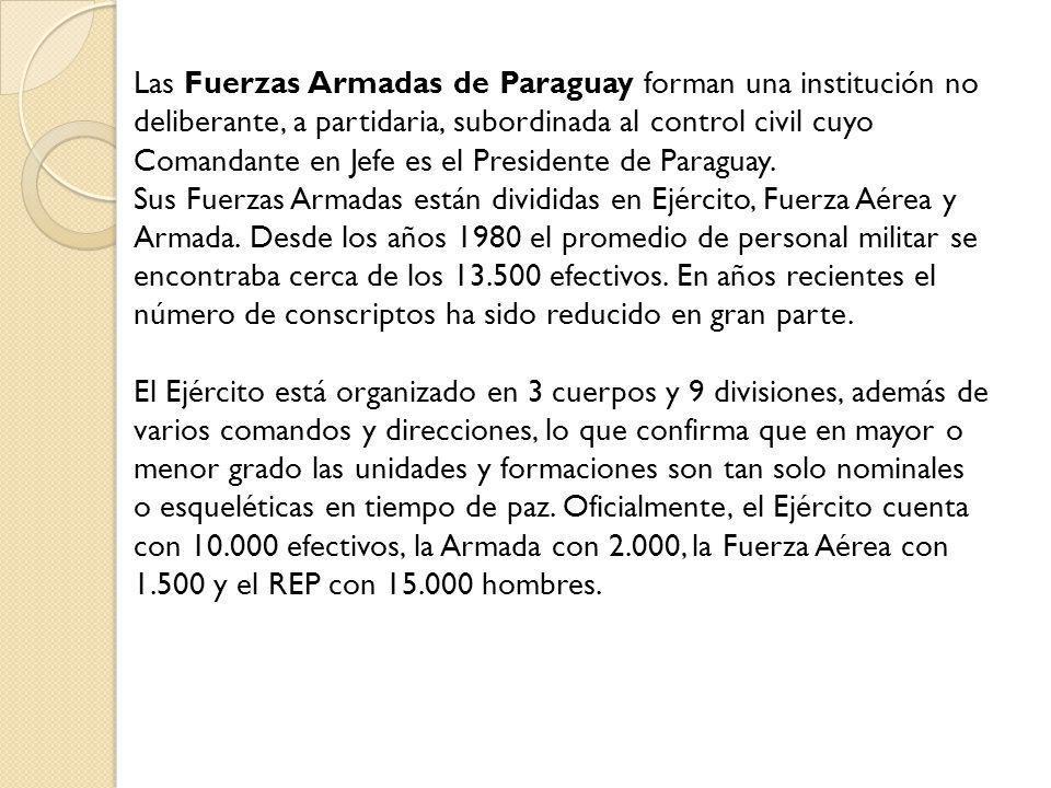 Las Fuerzas Armadas de Paraguay forman una institución no deliberante, a partidaria, subordinada al control civil cuyo Comandante en Jefe es el Presid