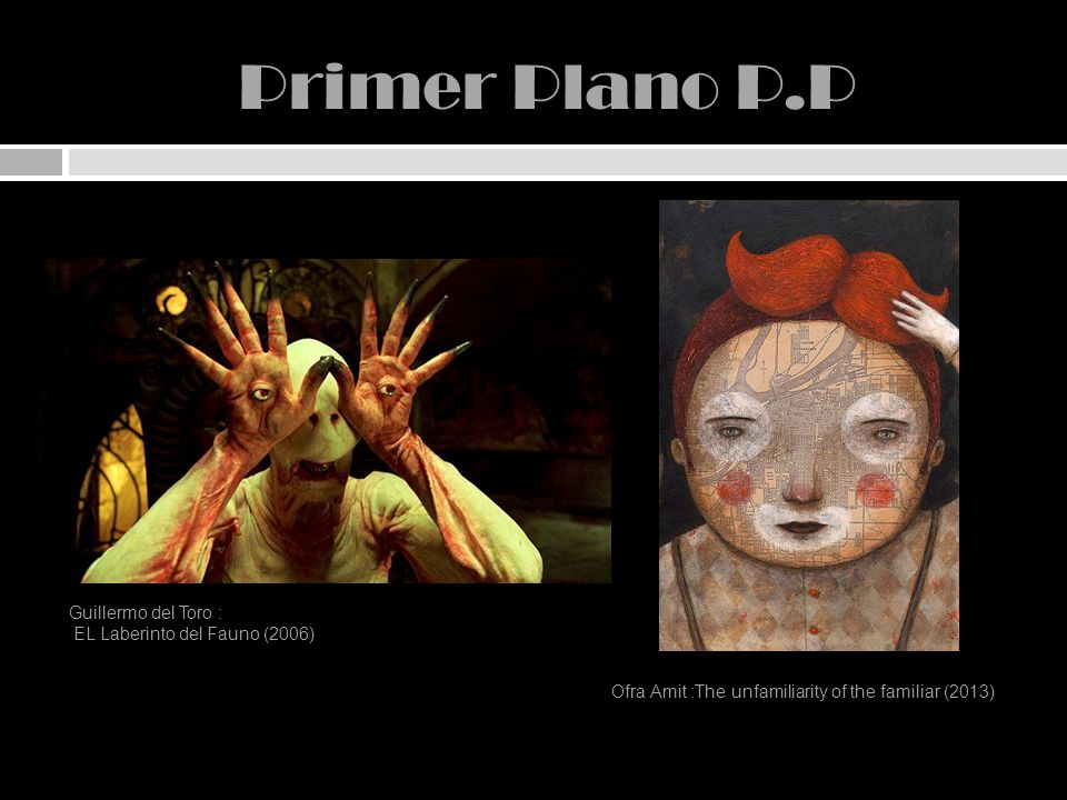 Primer Plano P.P Guillermo del Toro : EL Laberinto del Fauno (2006) Ofra Amit :The unfamiliarity of the familiar (2013)