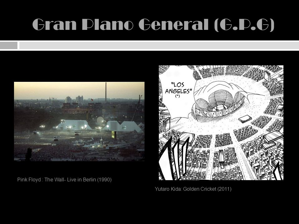 Gran Plano General (G.P.G) Pink Floyd : The Wall- Live in Berlin (1990) Yutaro Kida: Golden Cricket (2011)