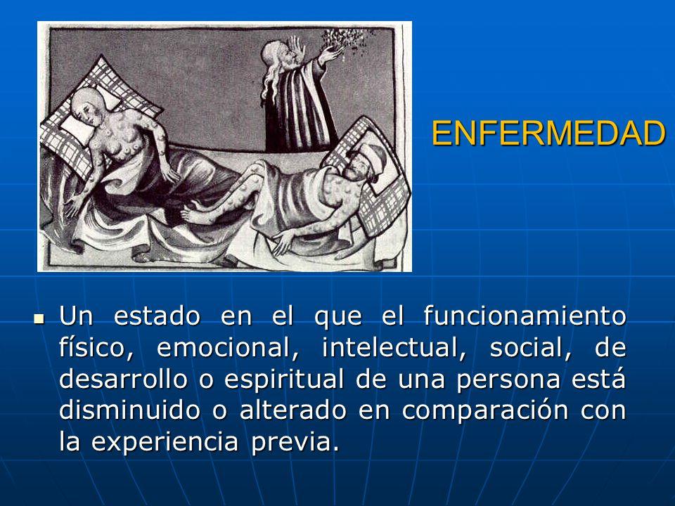 ENFERMEDAD Un estado en el que el funcionamiento físico, emocional, intelectual, social, de desarrollo o espiritual de una persona está disminuido o a