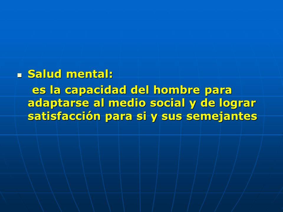 Salud mental: Salud mental: es la capacidad del hombre para adaptarse al medio social y de lograr satisfacción para si y sus semejantes es la capacida
