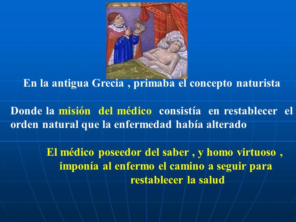 En la antigua Grecia, primaba el concepto naturista Donde la misión del médico consistía en restablecer el orden natural que la enfermedad había alter