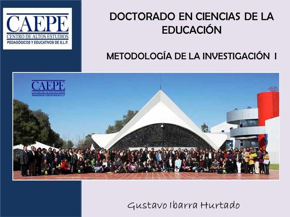 DOCTORADO EN CIENCIAS DE LA EDUCACIÓN METODOLOGÍA DE LA INVESTIGACIÓN I Gustavo Ibarra Hurtado