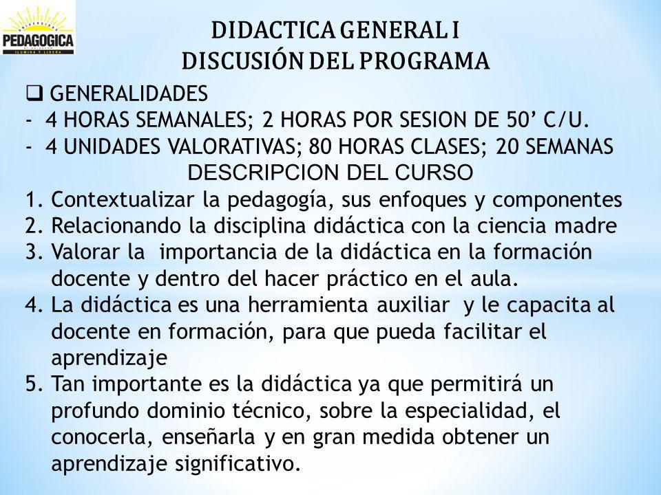 DIDACTICA GENERAL I DISCUSIÓN DEL PROGRAMA GENERALIDADES -4 HORAS SEMANALES; 2 HORAS POR SESION DE 50 C/U.