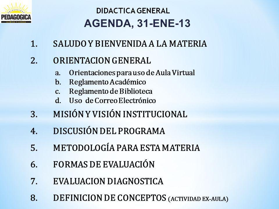 DIDACTICA GENERAL AGENDA, 31-ENE-13 1.SALUDO Y BIENVENIDA A LA MATERIA 2.ORIENTACION GENERAL a.Orientaciones para uso de Aula Virtual b.Reglamento Académico c.Reglamento de Biblioteca d.Uso de Correo Electrónico 3.MISIÓN Y VISIÓN INSTITUCIONAL 4.DISCUSIÓN DEL PROGRAMA 5.METODOLOGÍA PARA ESTA MATERIA 6.FORMAS DE EVALUACIÓN 7.EVALUACION DIAGNOSTICA 8.DEFINICION DE CONCEPTOS (ACTIVIDAD EX-AULA)