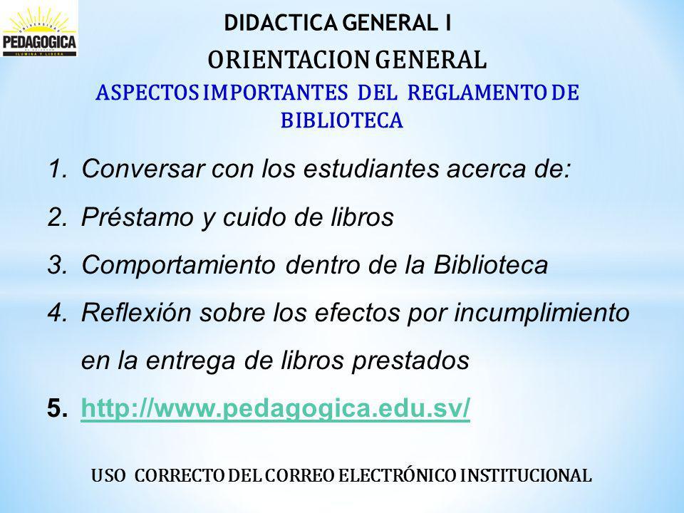 DIDACTICA GENERAL I 1.Conversar con los estudiantes acerca de: 2.Préstamo y cuido de libros 3.Comportamiento dentro de la Biblioteca 4.Reflexión sobre los efectos por incumplimiento en la entrega de libros prestados 5.http://www.pedagogica.edu.sv/http://www.pedagogica.edu.sv/ ORIENTACION GENERAL ASPECTOS IMPORTANTES DEL REGLAMENTO DE BIBLIOTECA USO CORRECTO DEL CORREO ELECTRÓNICO INSTITUCIONAL