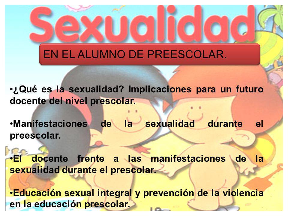 EN EL ALUMNO DE PREESCOLAR. ¿Qué es la sexualidad? Implicaciones para un futuro docente del nivel prescolar. Manifestaciones de la sexualidad durante