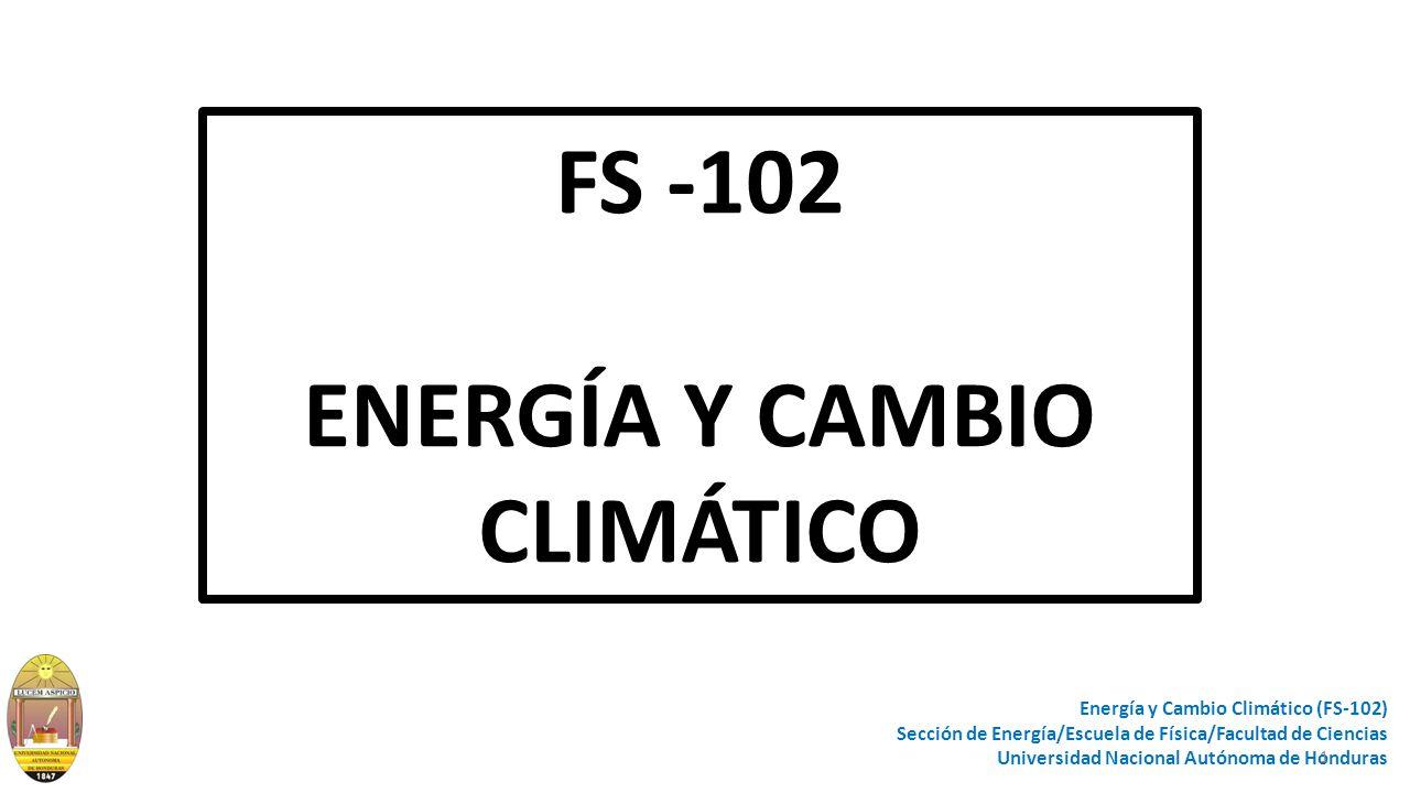FS -102 ENERGÍA Y CAMBIO CLIMÁTICO Energía y Cambio Climático (FS-102) Sección de Energía/Escuela de Física/Facultad de Ciencias Universidad Nacional Autónoma de Honduras 1