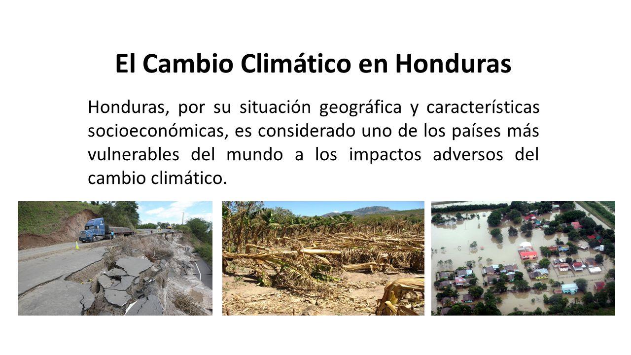 El Cambio Climático en Honduras Honduras, por su situación geográfica y características socioeconómicas, es considerado uno de los países más vulnerables del mundo a los impactos adversos del cambio climático.