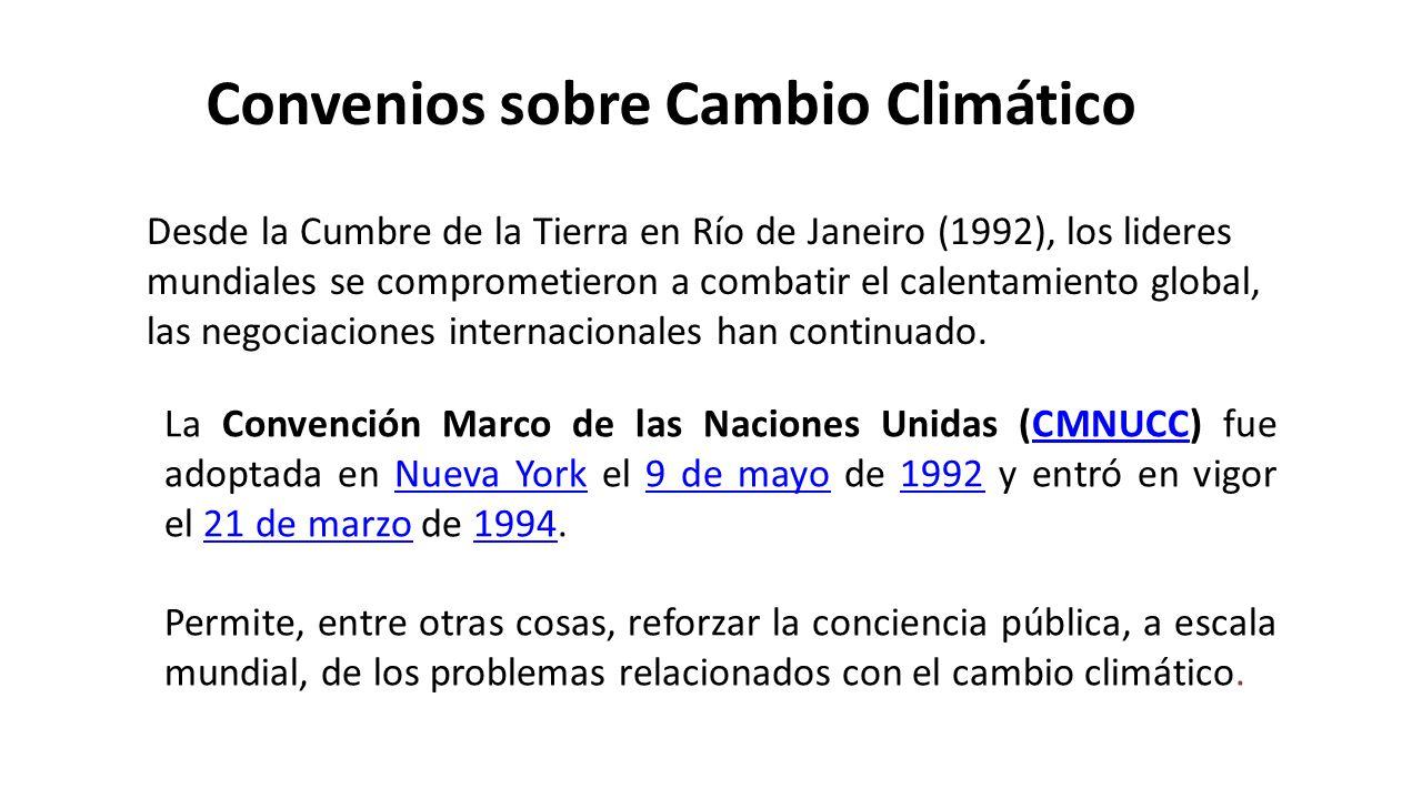 Convenios sobre Cambio Climático La Convención Marco de las Naciones Unidas (CMNUCC) fue adoptada en Nueva York el 9 de mayo de 1992 y entró en vigor el 21 de marzo de 1994.CMNUCCNueva York9 de mayo199221 de marzo1994 Permite, entre otras cosas, reforzar la conciencia pública, a escala mundial, de los problemas relacionados con el cambio climático.