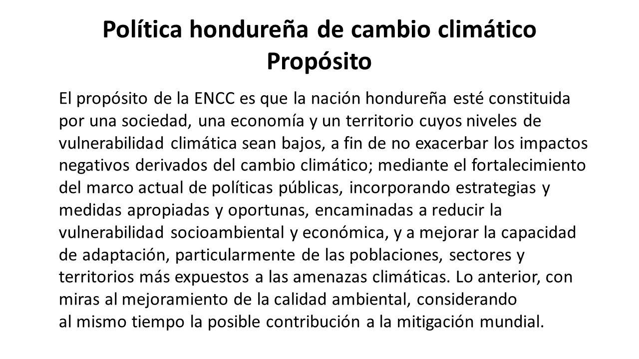 Política hondureña de cambio climático Propósito El propósito de la ENCC es que la nación hondureña esté constituida por una sociedad, una economía y un territorio cuyos niveles de vulnerabilidad climática sean bajos, a fin de no exacerbar los impactos negativos derivados del cambio climático; mediante el fortalecimiento del marco actual de políticas públicas, incorporando estrategias y medidas apropiadas y oportunas, encaminadas a reducir la vulnerabilidad socioambiental y económica, y a mejorar la capacidad de adaptación, particularmente de las poblaciones, sectores y territorios más expuestos a las amenazas climáticas.